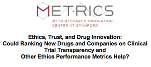 METRICS - Ethics, Trust, and Drug Innovation: Could Ranking New Drugs and Companies on Clinical Trial Transparency and  Other Ethics Performance Metrics Help? @ Frances C. Arrillaga Alumni Center—Fisher Conference Center | Stanford | California | United States