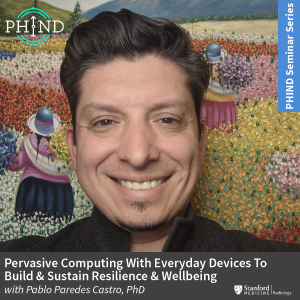 PHIND Seminar: Pervasive Computing With Everyday Devices To Build & Sustain Resilience & Wellbeing @ Zoom - See Description for Zoom Link